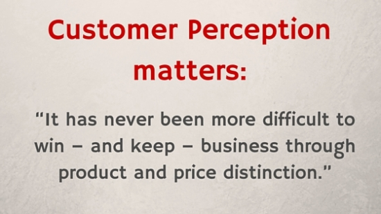Customer perception is more important today than ever before